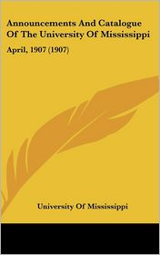 Announcements and Catalogue of the University of Mississippi: April, 1907 (1907) - Of Mississipp University of Mississippi