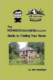 The Homeexchangeguru. com Guide to Trading Your Home - John Mensinger