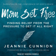 Mom Set Free: Find Relief from the Pressure to Get It All Right - Jeannie Cunnion