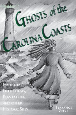 Ghosts of the Carolina Coasts: Haunted Lighthouses, Plantations and Other Historic Sites - Terrance Zepke, Julie Rabun (Illustrator)
