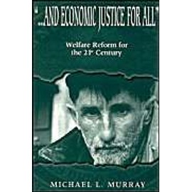 ... and Economic Justice for All: Welfare Reform for the 21st Century - Michael L. Murray