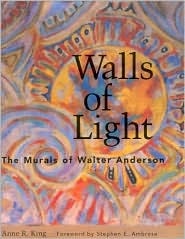 Walls of Light: The Murals of Walter Anderson - Anne R. King, John Lawrence (Photographer), Foreword by Stephen E. Ambrose