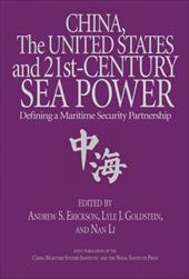 China, the United States, and 21st Century Sea Power: Defining a Maritime Security Partnership - Erickson, Andrew S. / Goldstein, Lyle J. / Li, Nan