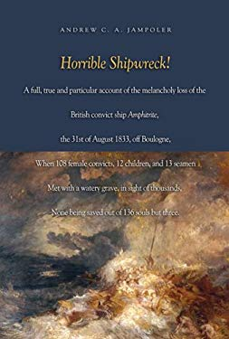 Horrible Shipwreck!: A Full, True and Particular Account of the Melancholy Loss of the British Convict Ship Amphitrite, the 31st August 183 - Jampoler, Andrew C. A.