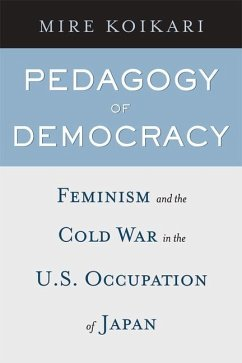 Pedagogy of Democracy: Feminism and the Cold War in the U.S. Occupation of Japan - Koikari, Mire