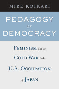 Pedagogy of Democracy: Feminism and the Cold War in the U. S. Occupation of Japan - Mire Koikari
