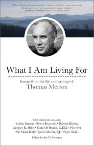 What I Am Living For: Lessons from the Life and Writings of Thomas Merton Jon M. Sweeney Editor