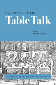 Martin Luther's Table Talk: Abridged from Luther's Works, Volume 54 - Henry F. French