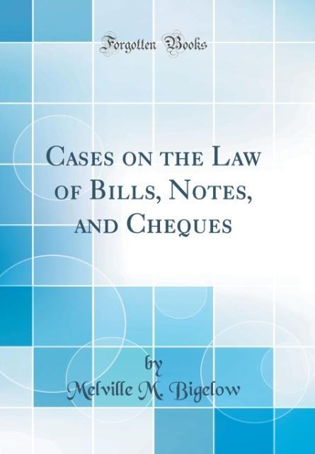 Cases on the Law of Bills, Notes, and Cheques (Classic Reprint) als Buch von Melville M. Bigelow