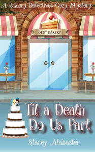 Til a Death Do Us Part: A Bakery Detectives Cozy Mystery Stacey Alabaster Author
