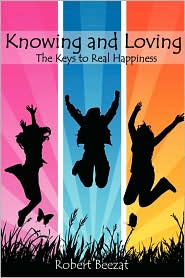Knowing and Loving: The Keys to Real Happiness - Robert Beezat