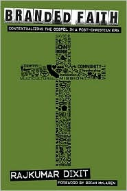 Branded Faith: Contextualizing the Gospel in a Post-Christian Era - Rajkumar Dixit, Foreword by Brian McLaren