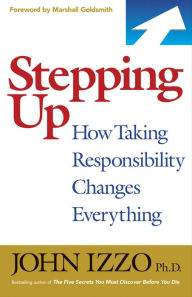 Stepping Up: How Taking Responsibility Changes Everything - John B. Izzo