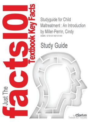 Studyguide for Child Maltreatment: An Introduction by Miller-Perrin, Cindy, ISBN 9781412926683