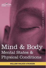Mind & Body: Mental States & Physical Conditions - Walker William Atkinson