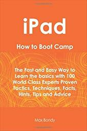 Ipad How to Boot Camp: The Fast and Easy Way to Learn the Basics with 100 World Class Experts Proven Tactics, Techniques, Facts, H - Bondy, Max