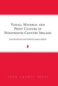 Visual, Material and Print Culture in Nineteenth-Century Ireland - Ciara Breathnach
