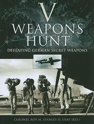 V-Weapons Hunt: Defeating German Secret Weapons - Roy M. Stanley