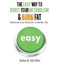 The Easy Way to Boost Your Metabolism & Burn Fat - John S Griffin