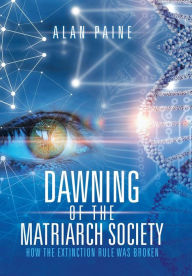 Dawning of the Matriarch Society: How the Extinction Rule Was Broken - Alan Paine