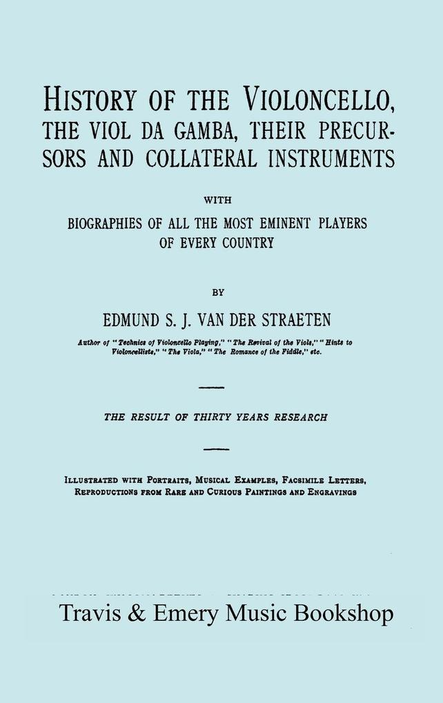 History of the Violoncello, the Viol da Gamba, their Precursors and Collateral Instruments, with Biographies of all the Most Eminent players in Ev... - Edmund S. J. van der Straeten