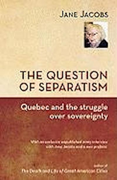 The Question of Separatism: Quebec and the Struggle Over Sovereignty - Jane Jacobs