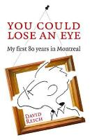 You Could Lose an Eye: My First Eighty Years in Montreal