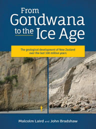 From Gondwana to the Ice Age: The geology of New Zealand over the last 100 million years John Bradshaw Author