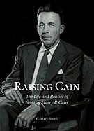 Raising Cain: The Life and Politics of Senator Harry P. Cain
