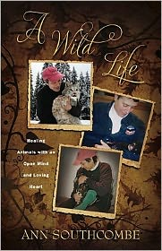 A Wild Life: Healing Animals with an Open Mind and Loving Heart - Ann Southcombe
