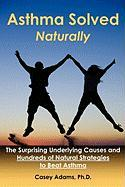 Asthma Solved Naturally: The Surprising Underlying Causes and Hundreds of Natural Strategies to Beat Asthma