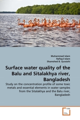 Surface water quality of the Balu and Sitalakhya river, Bangladesh - Study on the concentration profile of some toxic metals and essential elements in water samples from the Sitalakhya and the Balu river, Bangladesh - Islam, Muhammad / Islam, Rafiqul / Quraishi, Shamshed B.