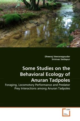 Some Studies on the Behavioral Ecology of Anuran Tadpoles - Foraging, Locomotory Performance and Predator Prey Interactions among Anuran Tadpoles - Veeranagoudar, Dheeraj / Saidapur, Srinivas