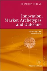 Innovation, Market Archetypes and Outcome: An Integrated Framework - Soumodip Sarkar