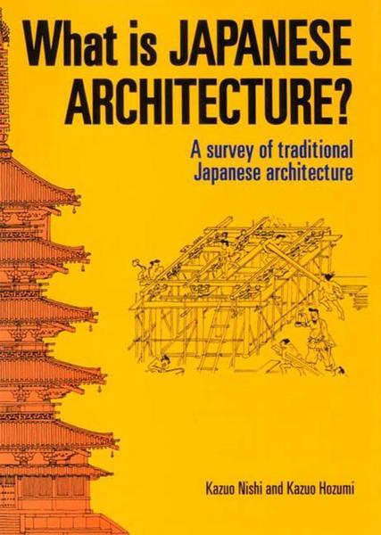 What Is Japanese Architecture?: A Survey of Traditional Japanese Architecture - Kazuo Nishi#Seiroku Noma