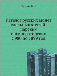 Katalog Russkih Monet Udel'nyh Knyazej, Tsarskih I Imperatorskih S 980 Po 1899 God - V.I. Petrov