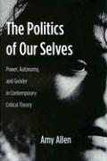The Politics of Our Selves - Power, Autonomy and Gender in Contemporary Critical Theory (New Directions in Critical Theory, Band 43)