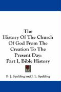 The History of the Church of God from the Creation to the Present Day: Part I, Bible History - Spalding, B. J.; Spalding, J. L.