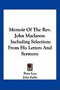 Memoir of the REV. John MacLaren: Including Selections from His Letters and Sermons - Leys, Peter