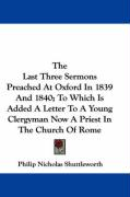 The Last Three Sermons Preached at Oxford in 1839 and 1840; To Which Is Added a Letter to a Young Clergyman Now a Priest in the Church of Rome - Shuttleworth, Philip Nicholas