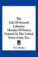 The Life of General Lafayette: Marquis of France, General in the United States Army, Etc.
