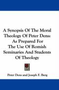 A Synopsis of the Moral Theology of Peter Dens: As Prepared for the Use of Romish Seminaries and Students of Theology - Dens, Peter