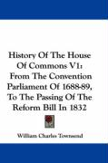 History of the House of Commons V1: From the Convention Parliament of 1688-89, to the Passing of the Reform Bill in 1832 - Townsend, William Charles