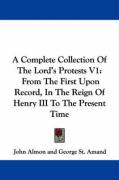 A Complete Collection of the Lord's Protests V1: From the First Upon Record, in the Reign of Henry III to the Present Time - Almon, John; St Amand, George