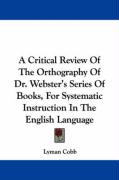 A Critical Review of the Orthography of Dr. Webster's Series of Books, for Systematic Instruction in the English Language