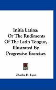 Initia Latina: Or the Rudiments of the Latin Tongue, Illustrated by Progressive Exercises