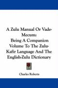 A Zulu Manual or Vade-Mecum: Being a Companion Volume to the Zulu-Kafir Language and the English-Zulu Dictionary