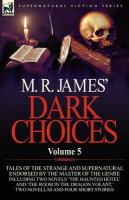 M. R. James' Dark Choices: Volume 5-a Selection Of Fine Tales Of The Strange And Supernatural Endorsed By The Master Of The Ge