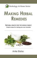 Herbology At Home: Making Herbal Remedies: Natural health for the whole family - Simple formulas for making remedies at home