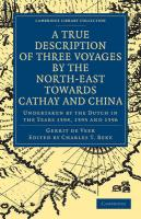 A True Description of Three Voyages by the North-East Towards Cathay and China: Undertaken by the Dutch in the Years 1594, 1595 and 1596 (Cambridge Library Collection - Hakluyt First Series)
